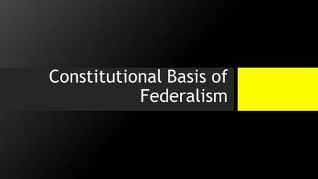 Constitutional Basis of Federalism. Once Again… Why Federalism? 1.Articles of Confederation were too weak to protect the people, promoted instability,
