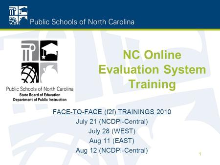 NC Online Evaluation System Training FACE-TO-FACE (f2f) TRAININGS 2010 July 21 (NCDPI-Central) July 28 (WEST) Aug 11 (EAST) Aug 12 (NCDPI-Central) 1.