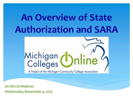 An Overview of State Authorization and SARA An MCCA Webinar Wednesday, November 4, 2015.