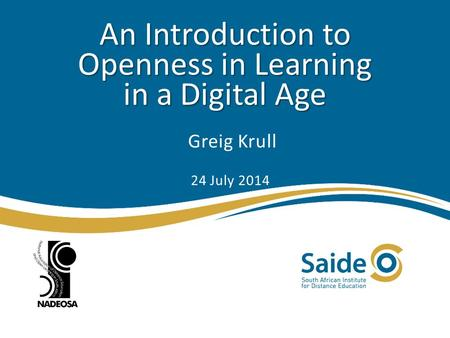An Introduction to Openness in Learning in a Digital Age Greig Krull 24 July 2014.