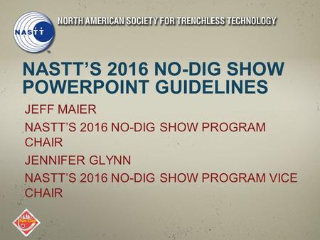 NASTT'S 2016 NO-DIG SHOW POWERPOINT GUIDELINES JEFF MAIER NASTT'S 2016 NO-DIG SHOW PROGRAM CHAIR JENNIFER GLYNN NASTT'S 2016 NO-DIG SHOW PROGRAM VICE CHAIR.