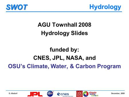 December, 2008 SWOT D. Alsdorf Hydrology AGU Townhall 2008 Hydrology Slides funded by: CNES, JPL, NASA, and OSU's Climate, Water, & Carbon Program.