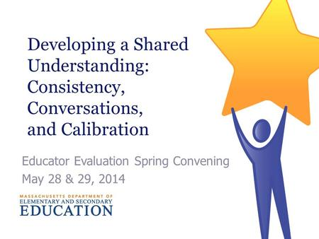 Developing a Shared Understanding: Consistency, Conversations, and Calibration Educator Evaluation Spring Convening May 28 & 29, 2014.