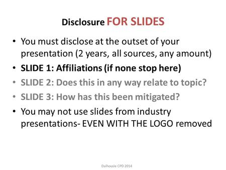 Dalhousie CPD 2014 Disclosure FOR SLIDES You must disclose at the outset of your presentation (2 years, all sources, any amount) SLIDE 1: Affiliations.