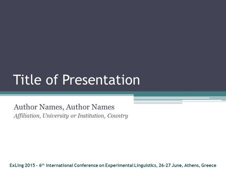 Title of Presentation Author Names, Author Names Affiliation, University or Institution, Country ExLing 2015 - 6 th International Conference on Experimental.