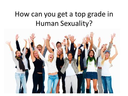 How can you get a top grade in Human Sexuality?. How everything fits together Know.