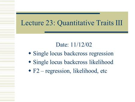 Lecture 23: Quantitative Traits III Date: 11/12/02  Single locus backcross regression  Single locus backcross likelihood  F2 – regression, likelihood,
