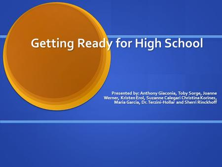 Getting Ready for High School Presented by: Anthony Giaconia, Toby Sorge, Joanne Werner, Kristen Erol, Suzanne Calegari Christina Korines, Maria Garcia,