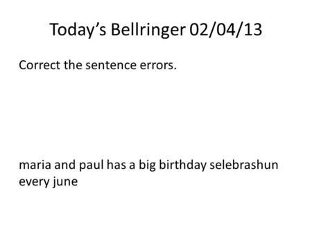 Today's Bellringer 02/04/13 Correct the sentence errors. maria and paul has a big birthday selebrashun every june.