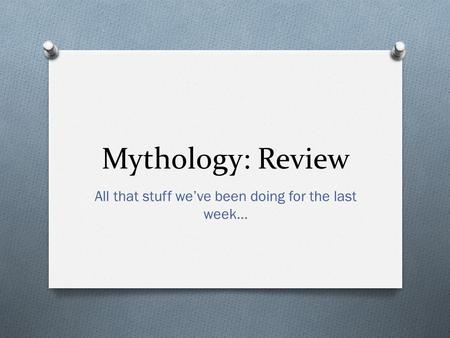 Mythology: Review All that stuff we've been doing for the last week…