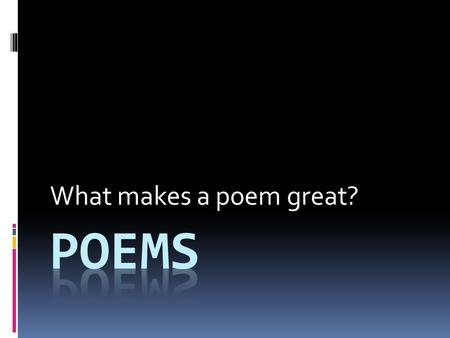 What makes a poem great?. Respond to the following poems As you are introduced to a selected group of poems consider:  How the poem makes you feel? 