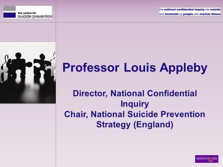 Professor Louis Appleby Director, National Confidential Inquiry Chair, National Suicide Prevention Strategy (England)