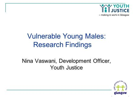 Vulnerable Young Males: Research Findings Nina Vaswani, Development Officer, Youth Justice.