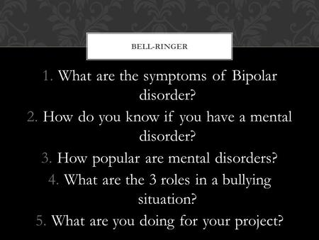 1.What are the symptoms of Bipolar disorder? 2.How do you know if you have a mental disorder? 3.How popular are mental disorders? 4.What are the 3 roles.