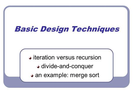 Basic Design Techniques iteration versus recursion divide-and-conquer an example: merge sort.