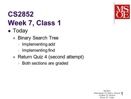 CS2852 Week 7, Class 1 Today Binary Search Tree Implementing add Implementing find Return Quiz 4 (second attempt) Both sections are graded SE-2811 Slide.