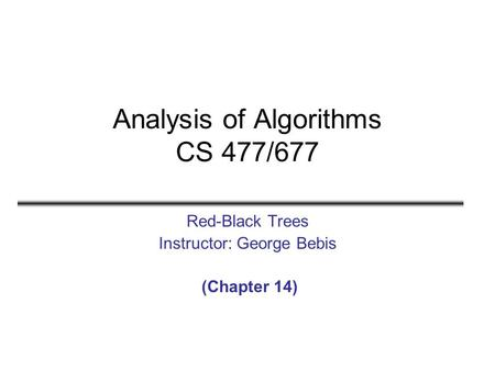 Analysis of Algorithms CS 477/677 Red-Black Trees Instructor: George Bebis (Chapter 14)