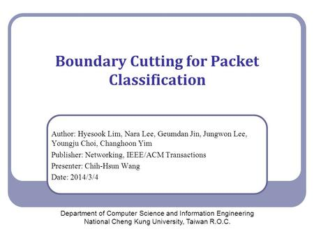 Boundary Cutting for Packet Classification Author: Hyesook Lim, Nara Lee, Geumdan Jin, Jungwon Lee, Youngju Choi, Changhoon Yim Publisher: Networking,