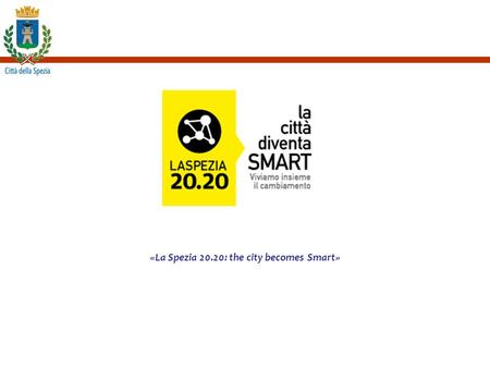 «La Spezia 20.20: the city becomes Smart». La Spezia 20.20 Projects and plan developed 2 Strategic Plans: the first started in 1999 and the second in.