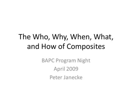 The Who, Why, When, What, and How of Composites BAPC Program Night April 2009 Peter Janecke.