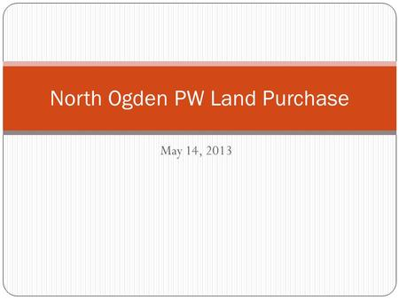 May 14, 2013 North Ogden PW Land Purchase. Location: Approximately 130 East Pleasant View Drive Seller Scott Holt.