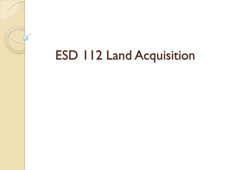 "ESD 112 Land Acquisition. Review of Activities to Date Identified a variety of properties Conducted Board presentations/tours Conducted ""level 1"" due."