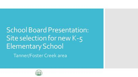School Board Presentation: Site selection for new K-5 Elementary School Tanner/Foster Creek area.