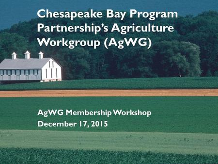 Chesapeake Bay Program Partnership's Agriculture Workgroup (AgWG) AgWG Membership Workshop December 17, 2015.