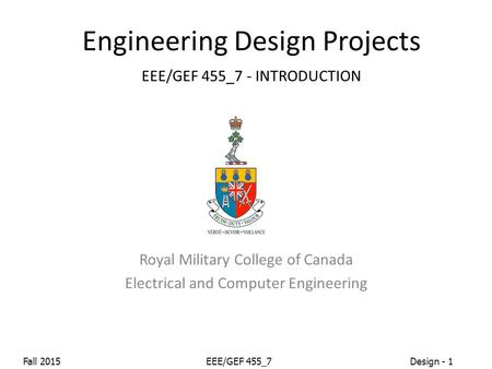 Fall 2015EEE/GEF 455_7Design - 1 Engineering Design Projects EEE/GEF 455_7 - INTRODUCTION Royal Military College of Canada Electrical and Computer Engineering.