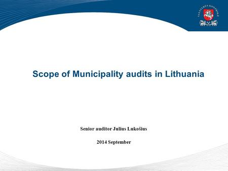 Scope of Municipality audits in Lithuania Senior auditor Julius Lukošius 2014 September.