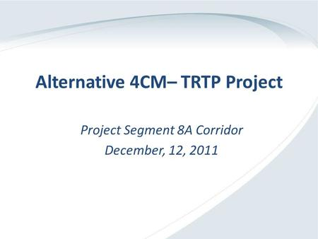 Alternative 4CM– TRTP Project Project Segment 8A Corridor December, 12, 2011.