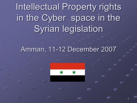 1 Intellectual Property rights in the Cyber space in the Syrian legislation Amman, 11-12 December 2007.
