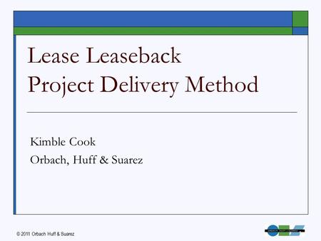 © 2011 Orbach Huff & Suarez 1 Lease Leaseback Project Delivery Method Kimble Cook Orbach, Huff & Suarez.