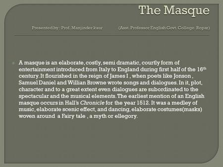  A masque is an elaborate, costly, semi dramatic, courtly form of entertainment introduced from Italy to England during first half of the 16 th century.