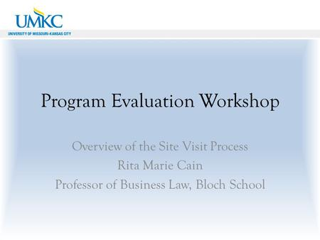 Program Evaluation Workshop Overview of the Site Visit Process Rita Marie Cain Professor of Business Law, Bloch School.