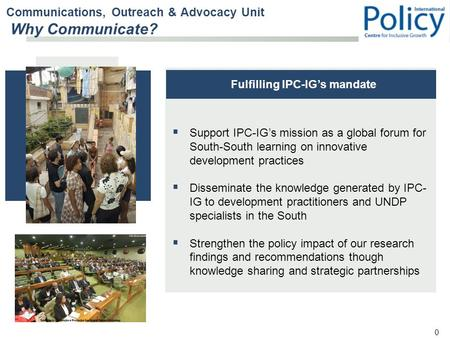 0  Support IPC-IG's mission as a global forum for South-South learning on innovative development practices  Disseminate the knowledge generated by IPC-