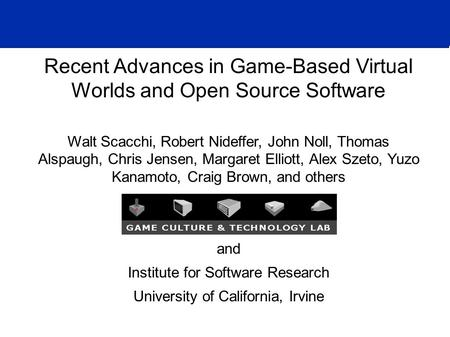Recent Advances in Game-Based Virtual Worlds and Open Source Software Walt Scacchi, Robert Nideffer, John Noll, Thomas Alspaugh, Chris Jensen, Margaret.