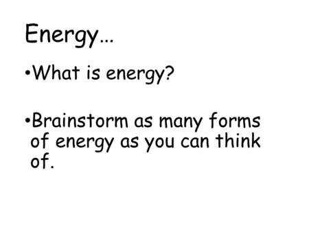 Energy… What is energy? Brainstorm as many forms of energy as you can think of.