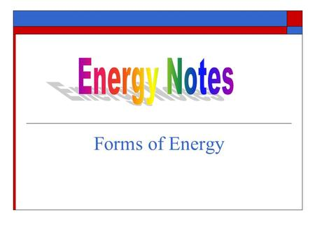 Energy Notes Forms of Energy.