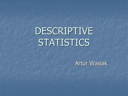 DESCRIPTIVE STATISTICS Artur Wasiak. Table of contents definitions definitions Why do we use descriptive statistics? Why do we use descriptive statistics?
