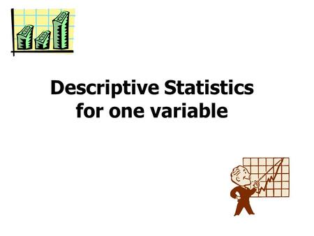 Descriptive Statistics for one variable. Statistics has two major chapters: Descriptive Statistics Inferential statistics.