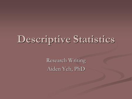 Descriptive Statistics Research Writing Aiden Yeh, PhD.