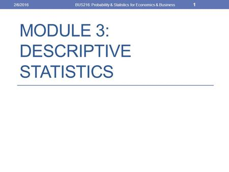 MODULE 3: DESCRIPTIVE STATISTICS 2/6/2016BUS216: Probability & Statistics for Economics & Business 1.