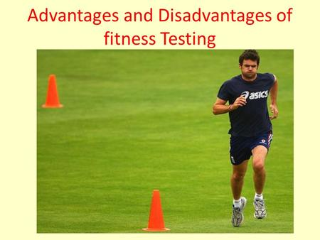 Advantages and Disadvantages of fitness Testing. Fitness tests Every coach needs to assess the fitness level of his players, you can of course look at.
