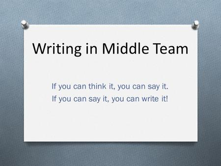 Writing in Middle Team If you can think it, you can say it. If you can say it, you can write it!