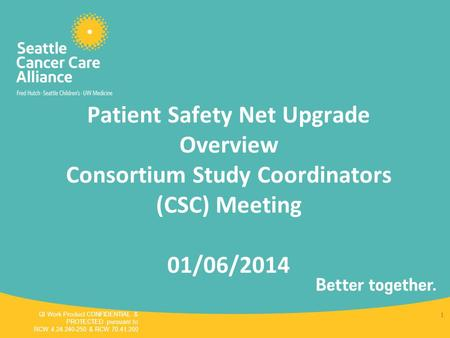 Patient Safety Net Upgrade Overview Consortium Study Coordinators (CSC) Meeting 01/06/2014 QI Work Product CONFIDENTIAL & PROTECTED pursuant to RCW 4.24.240-250.