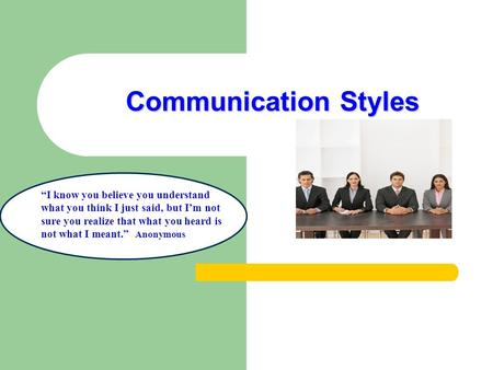 "Communication Styles ""I know you believe you understand what you think I just said, but I'm not sure you realize that what you heard is not what I meant."""