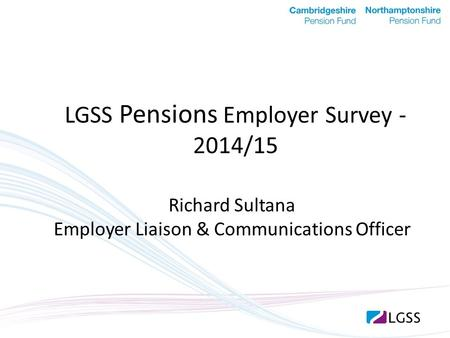 LGSS Pensions Employer Survey - 2014/15 Richard Sultana Employer Liaison & Communications Officer.