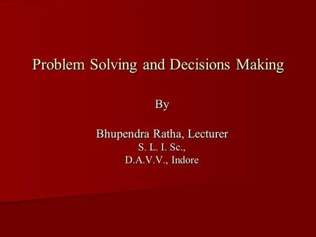 Problem Solving and Decisions Making By Bhupendra Ratha, Lecturer S. L. I. Sc., D.A.V.V., Indore.
