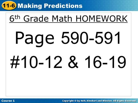 6 th Grade Math HOMEWORK Page 590-591 #10-12 & 16-19 Course 1 11-6 Making Predictions.